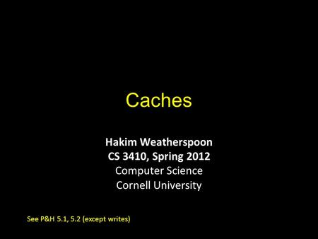 Caches Hakim Weatherspoon CS 3410, Spring 2012 Computer Science Cornell University See P&H 5.1, 5.2 (except writes)