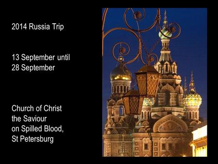 2014 Russia Trip 13 September until 28 September Church of Christ the Saviour on Spilled Blood, St Petersburg.