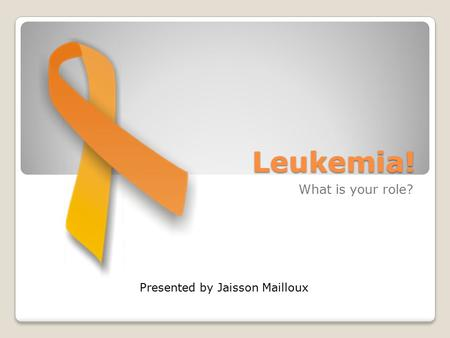 <strong>Leukemia</strong>! What is your role? Presented by Jaisson Mailloux.