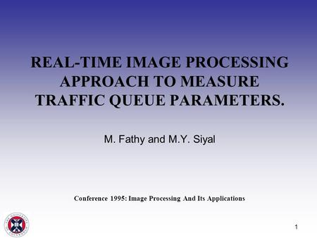 1 REAL-TIME IMAGE PROCESSING APPROACH TO MEASURE TRAFFIC QUEUE PARAMETERS. M. Fathy and M.Y. Siyal Conference 1995: Image Processing And Its Applications.