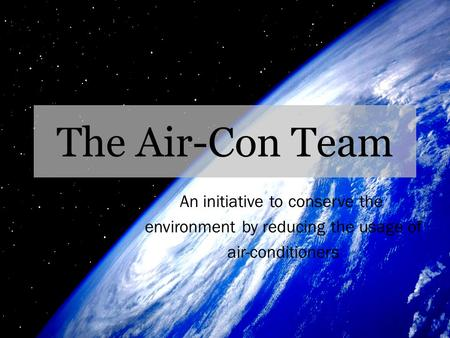 The Air-Con Team An initiative to conserve the environment by reducing the usage of air-conditioners.