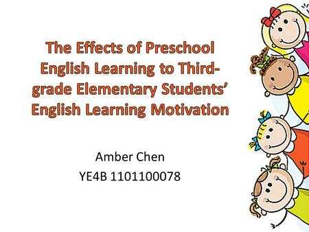 The Effects of Preschool English Learning to Third-grade Elementary Students' English Learning Motivation Amber Chen YE4B 1101100078.