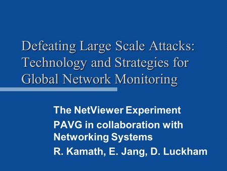 Defeating Large Scale Attacks: Technology and Strategies for Global Network Monitoring The NetViewer Experiment PAVG in collaboration with Networking Systems.