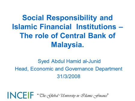 """ The Global University in Islamic Finance "" Social Responsibility and Islamic Financial Institutions – The role of Central Bank of Malaysia. Syed Abdul."