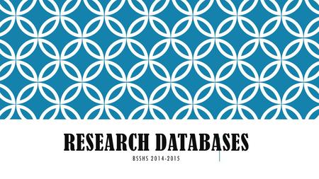 RESEARCH DATABASES BSSHS 2014-2015. SO, WHAT'S THE BIG DEAL ABOUT RESEARCH? It's just another project!
