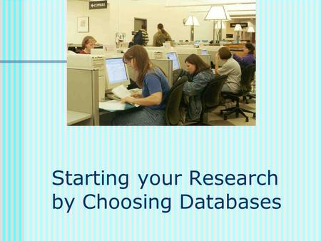 Starting your Research by Choosing Databases. Which databases to use depends on: What's available that's relevant Where you are and what resources are.