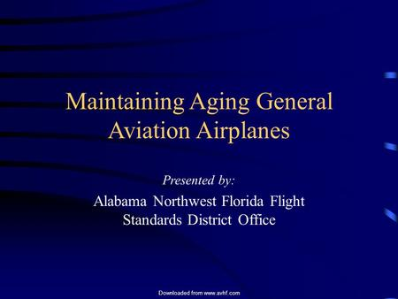 Downloaded from www.avhf.com Maintaining Aging General Aviation Airplanes Presented by: Alabama Northwest Florida Flight Standards District Office.