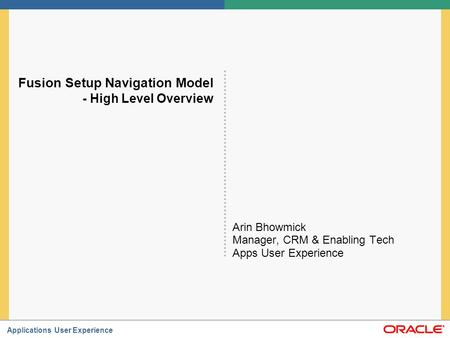Applications User Experience Fusion Setup Navigation Model - High Level Overview Arin Bhowmick Manager, CRM & Enabling Tech Apps User Experience.
