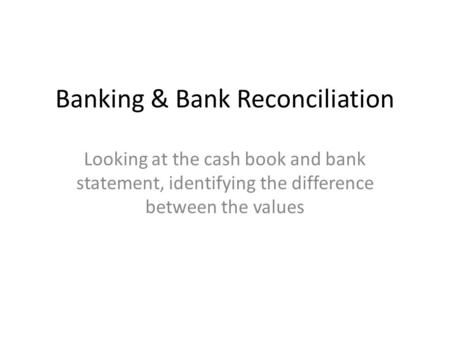 Banking & Bank Reconciliation Looking at the cash book and bank statement, identifying the difference between the values.