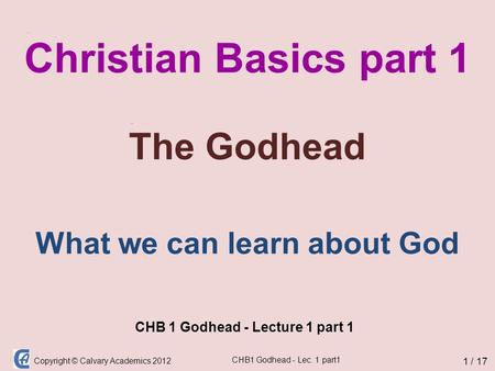 Copyright © Calvary Academics 2012 CHB1 Godhead - Lec. 1 part1 Christian Basics part 1 The Godhead CHB 1 Godhead - Lecture 1 part 1 1 / 17 What we can.