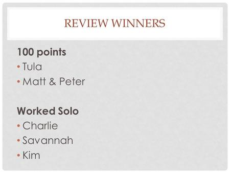 REVIEW WINNERS 100 points Tula Matt & Peter Worked Solo Charlie Savannah Kim.