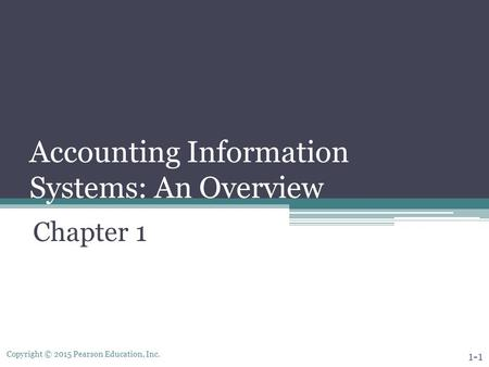 Copyright © 2015 Pearson Education, Inc. Accounting Information Systems: An Overview Chapter 1 1-1.