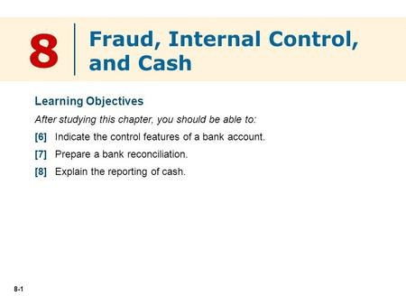8-1 8 Learning Objectives After studying this chapter, you should be able to: [6] Indicate the control features of a bank account. [7] Prepare a bank reconciliation.