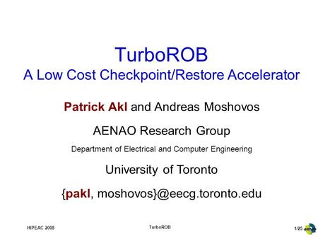 1/25 HIPEAC 2008 TurboROB TurboROB A Low Cost Checkpoint/Restore Accelerator Patrick Akl and Andreas Moshovos AENAO Research Group Department of Electrical.