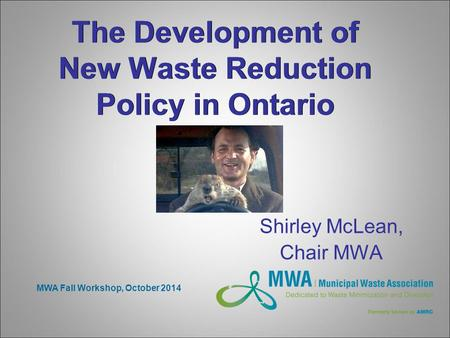 The Development of New Waste Reduction Policy in Ontario Shirley McLean, Chair MWA MWA Fall Workshop, October 2014.