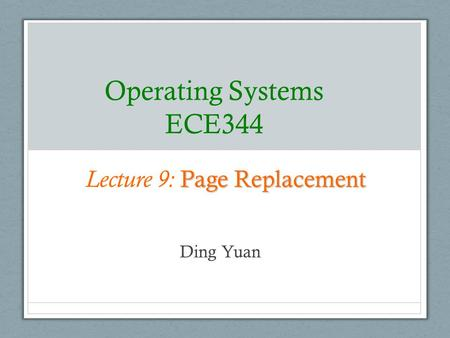 Operating Systems ECE344 Ding Yuan Page Replacement Lecture 9: Page Replacement.