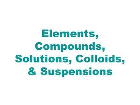Elements, Compounds, Solutions, Colloids, & Suspensions.