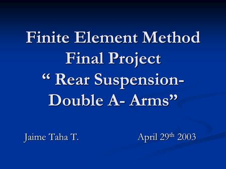 "Finite Element Method Final Project "" Rear Suspension- Double A- Arms"" Jaime Taha T.April 29 th 2003."