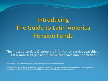 The most up-to-date & complete information service available on Latin America's pension funds & their investment practices Confidential – Not for release.