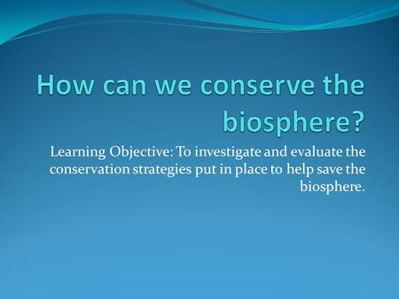 Learning Objective: To investigate and evaluate the conservation strategies put in place to help save the biosphere.