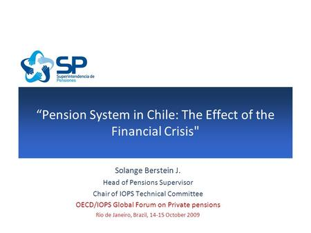 """Pension System in Chile: The Effect of the Financial Crisis Solange Berstein J. Head of Pensions Supervisor Chair of IOPS Technical Committee OECD/IOPS."
