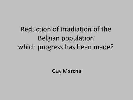 Reduction of irradiation of the Belgian population which progress has been made? Guy Marchal.