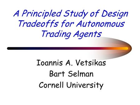 A Principled Study of Design Tradeoffs for Autonomous Trading Agents Ioannis A. Vetsikas Bart Selman Cornell University.