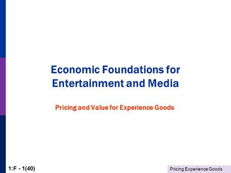 Pricing Experience Goods 1:F - 1(40) Economic Foundations for Entertainment and Media Pricing and Value for Experience Goods.