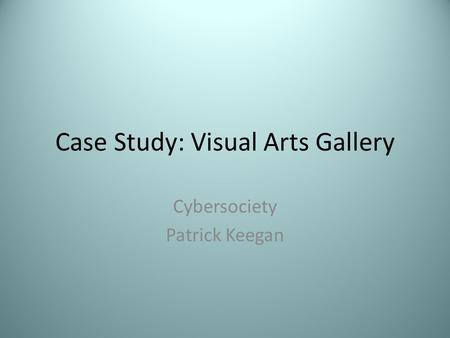 Case Study: Visual Arts Gallery Cybersociety Patrick Keegan.