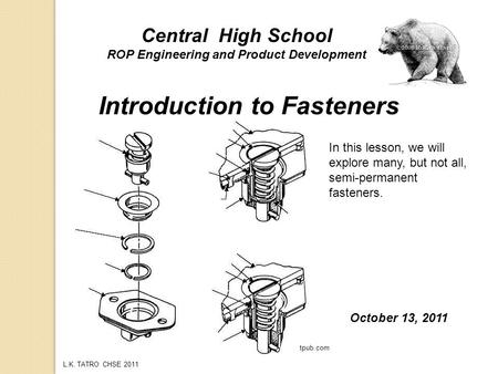 L.K. TATRO CHSE 2011 Introduction to Fasteners Central High School ROP Engineering and Product Development October 13, 2011 In this lesson, we will explore.