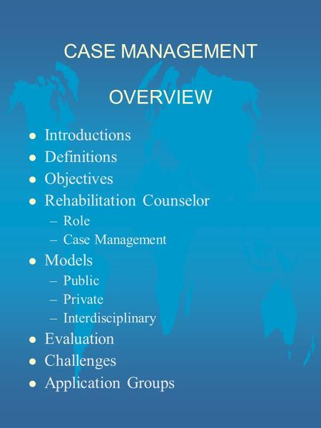 CASE MANAGEMENT OVERVIEW l Introductions l Definitions l Objectives l Rehabilitation Counselor –Role –Case Management l Models –Public –Private –Interdisciplinary.