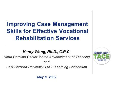 Improving Case Management Skills for Effective Vocational Rehabilitation Services Henry Wong, Rh.D., C.R.C. North Carolina Center for the Advancement of.