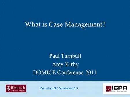 Barcelona 29 th September 2011 What is Case Management? Paul Turnbull Amy Kirby DOMICE Conference 2011.