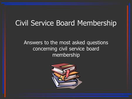 Civil Service Board Membership Answers to the most asked questions concerning civil service board membership 1.
