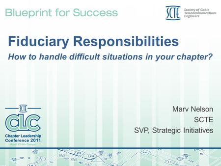 Fiduciary Responsibilities How to handle difficult situations in your chapter? Marv Nelson SCTE SVP, Strategic Initiatives.