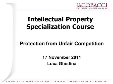 Intellectual Property Specialization Course Protection from Unfair Competition 17 November 2011 Luca Ghedina.