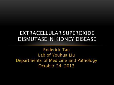 Roderick Tan Lab of Youhua Liu Departments of Medicine and Pathology October 24, 2013 EXTRACELLULAR SUPEROXIDE DISMUTASE IN KIDNEY DISEASE.
