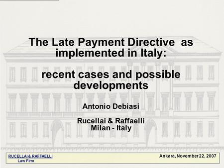 The Late Payment Directive as implemented in Italy: recent cases and possible developments Antonio Debiasi Rucellai & Raffaelli Milan - Italy Ankara, November.