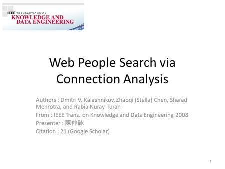 Web People Search via Connection Analysis Authors : Dmitri V. Kalashnikov, Zhaoqi (Stella) Chen, Sharad Mehrotra, and Rabia Nuray-Turan From : IEEE Trans.