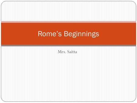 Mrs. Saitta Rome's Beginnings. Location: Middle of the Mediterranean Sea Long narrow peninsula – boot shaped Toe of boot points towards Sicily Two mountain.