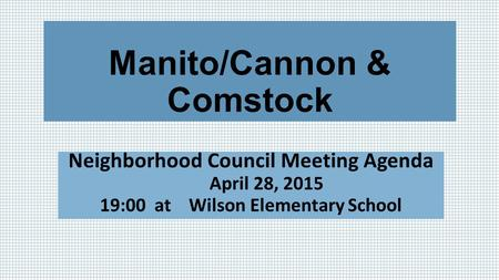 Manito/Cannon & Comstock Neighborhood Council Meeting Agenda April 28, 2015 19:00 at Wilson Elementary School.