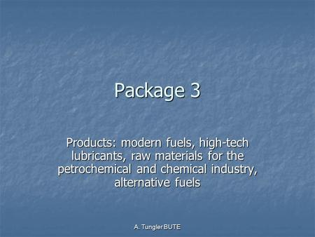 A. Tungler BUTE Package 3 Products: modern fuels, high-tech lubricants, raw materials for the petrochemical and chemical industry, alternative fuels.