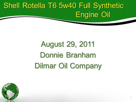 August 29, 2011 Donnie Branham Dilmar Oil Company Shell Rotella T6 5w40 Full Synthetic Shell Rotella T6 5w40 Full Synthetic Engine Oil Engine Oil 1.