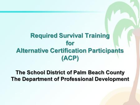 Required Survival Training for Alternative Certification Participants (ACP) The School District of Palm Beach County The Department of Professional Development.