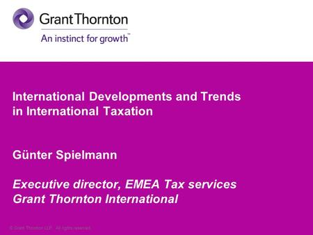 © Grant Thornton LLP. All rights reserved. International Developments and Trends in International Taxation Günter Spielmann Executive director, EMEA Tax.