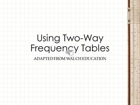 ADAPTED FROM WALCH EDUCATION Using Two-Way Frequency Tables.