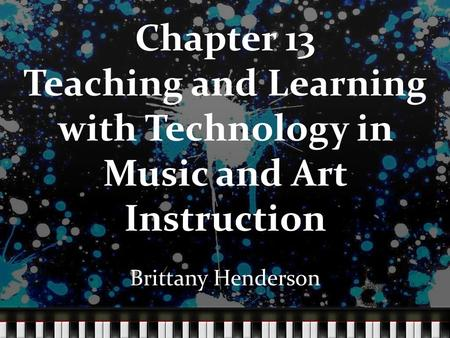 Chapter 13 Teaching and Learning with Technology in Music and Art Instruction Brittany Henderson.