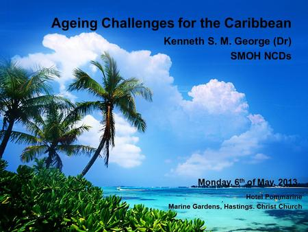 Ageing Challenges for the Caribbean Kenneth S. M. George (Dr) SMOH NCDs Monday, 6 th of May, 2013 Hotel Pommarine Marine Gardens, Hastings. Christ Church.