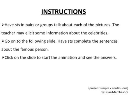 INSTRUCTIONS  Have sts in pairs or groups talk about each of the pictures. The teacher may elicit some information about the celebrities.  Go on to the.
