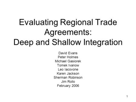 1 Evaluating Regional Trade Agreements: Deep and Shallow Integration David Evans Peter Holmes Michael Gasiorek Tomek Ivanow Leo Iacovone Karen Jackson.